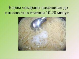 Варим макароны помешивая до готовности в течении 10-20 минут.