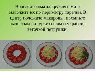 Нарежьте томаты кружочками и выложите их по периметру тарелки. В центр положи