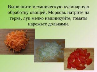 Выполните механическую кулинарную обработку овощей. Морковь натрите на терке,