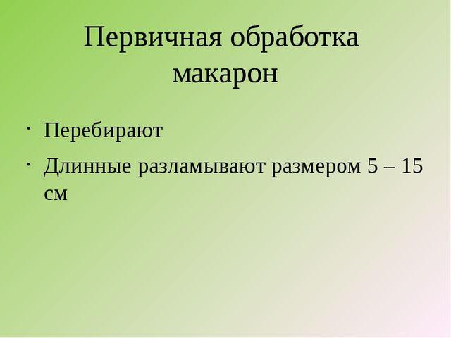 Первичная обработка макарон Перебирают Длинные разламывают размером 5 – 15 см