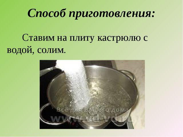 Способ приготовления: Ставим на плиту кастрюлю с водой, солим.