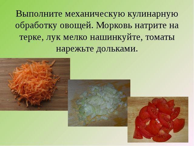 Выполните механическую кулинарную обработку овощей. Морковь натрите на терке,...