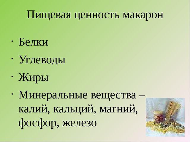 Пищевая ценность макарон Белки Углеводы Жиры Минеральные вещества – калий, ка...