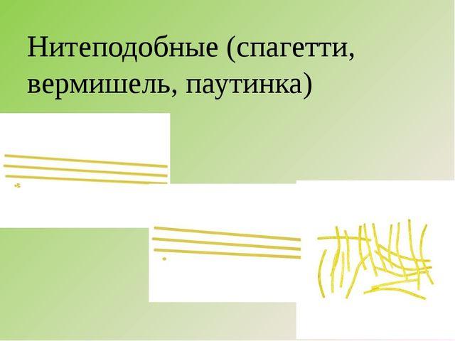 Нитеподобные (спагетти, вермишель, паутинка)