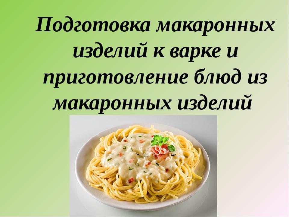 Подготовка макаронных изделий к варке и приготовление блюд из макаронных изде...