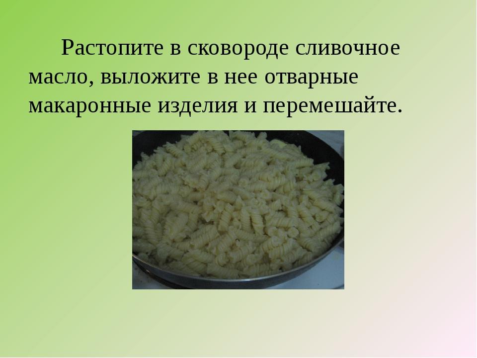 Растопите в сковороде сливочное масло, выложите в нее отварные макаронные из...