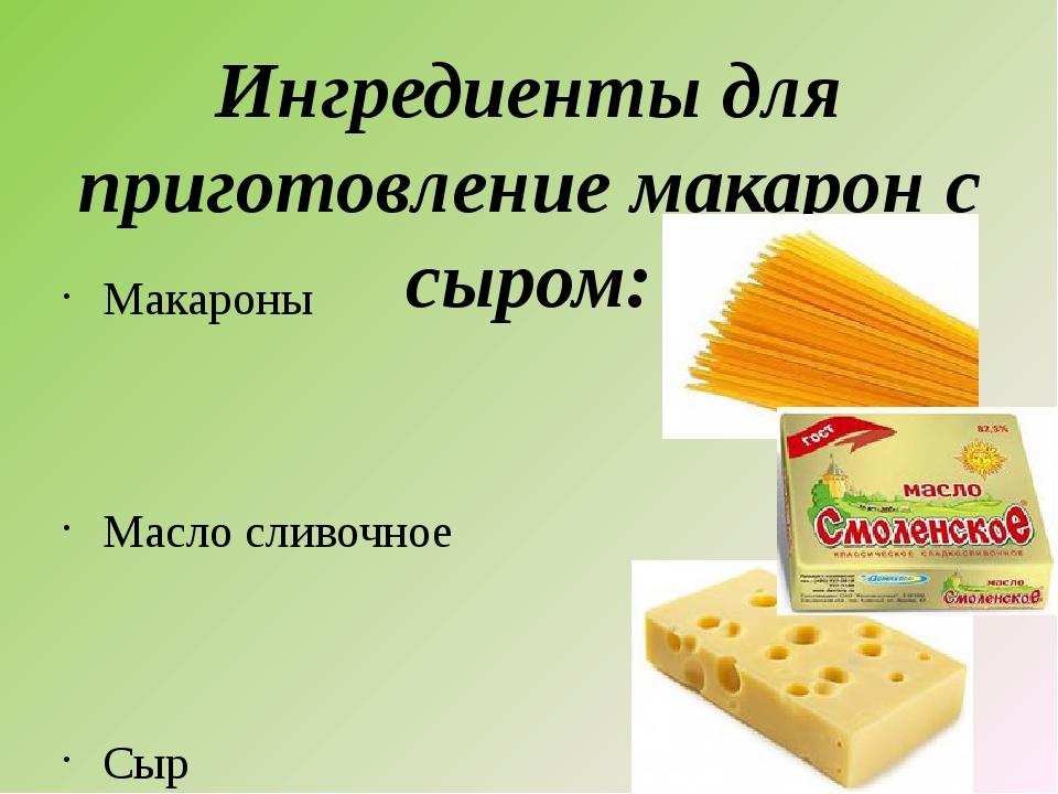 Ингредиенты для приготовление макарон с сыром: Макароны Масло сливочное Сыр