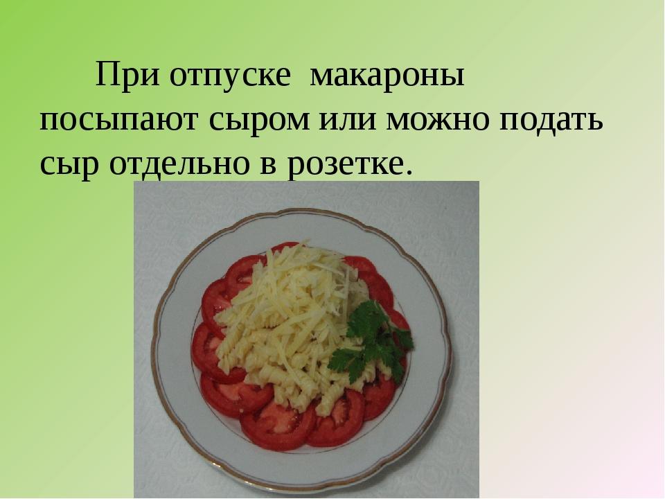 При отпуске макароны посыпают сыром или можно подать сыр отдельно в розетке.