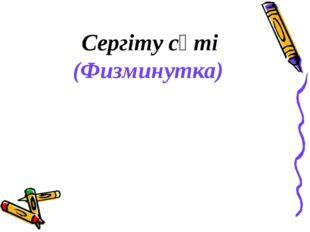 Сергіту сәті (Физминутка)