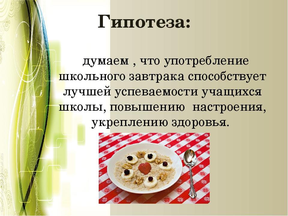 Гипотеза: думаем , что употребление школьного завтрака способствует лучшей ус...