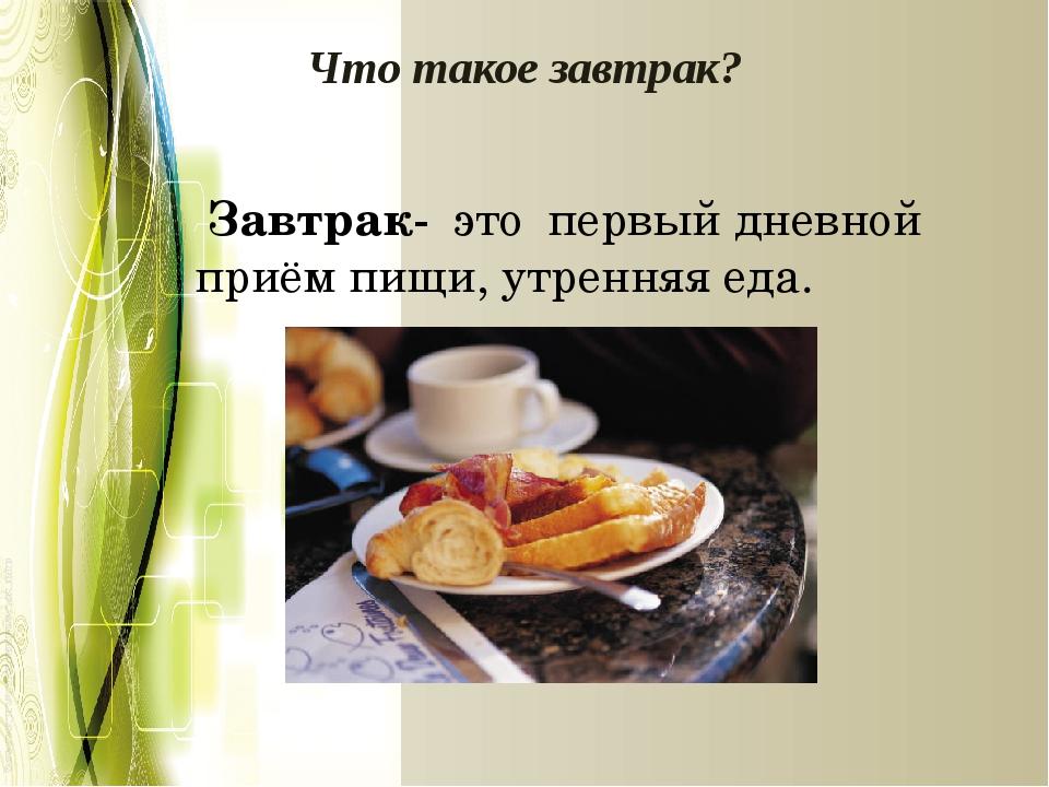 Что такое завтрак? Завтрак- это первый дневной приём пищи, утренняя еда.