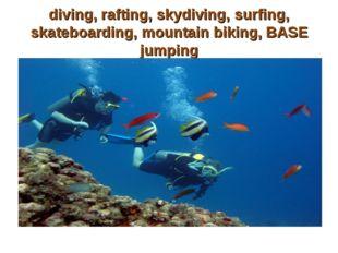 diving, rafting, skydiving, surfing, skateboarding, mountain biking, BASE jum