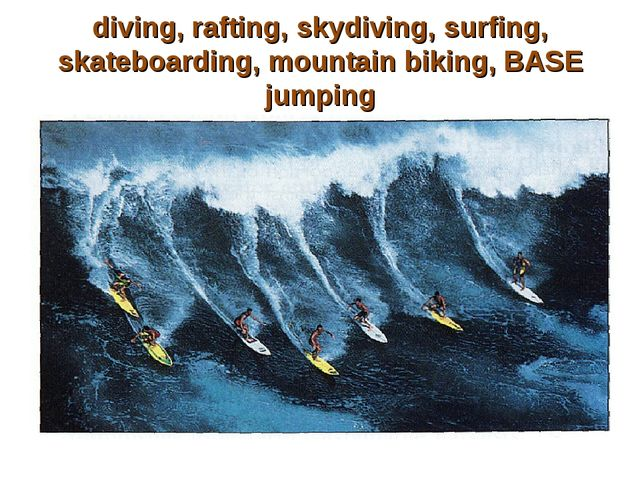 diving, rafting, skydiving, surfing, skateboarding, mountain biking, BASE jum...