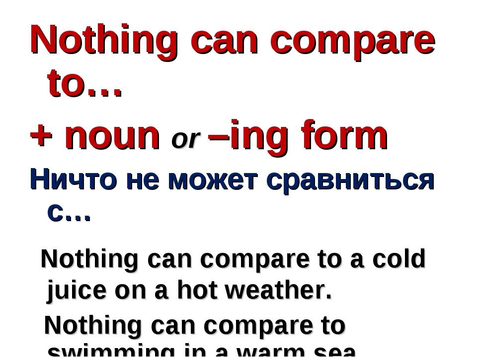 Nothing can compare to… + noun or –ing form Ничто не может сравниться с… Noth...