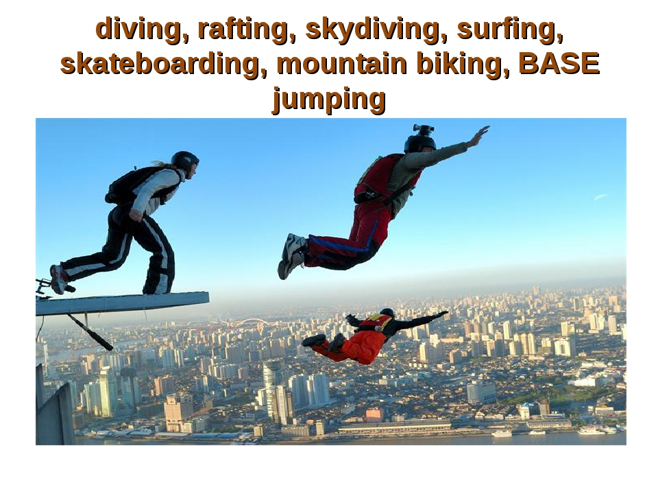 diving, rafting, skydiving, surfing, skateboarding, mountain biking, BASE jum...
