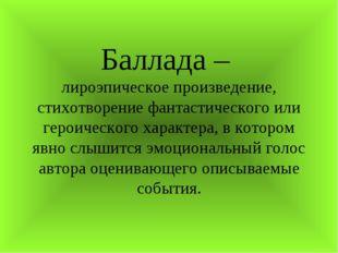 Баллада – лироэпическое произведение, стихотворение фантастического или геро