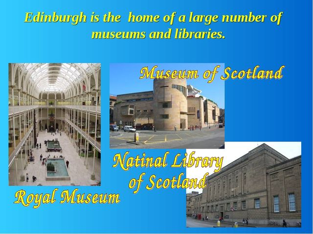 Edinburgh is the home of a large number of museums and libraries.