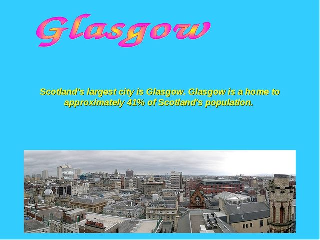 Scotland's largest city is Glasgow. Glasgow is a home to approximately 41% of...