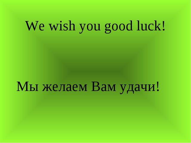 We wish you good luck! Мы желаем Вам удачи!