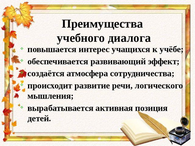 Преимущества учебного диалога повышается интерес учащихся к учёбе; обеспечива...