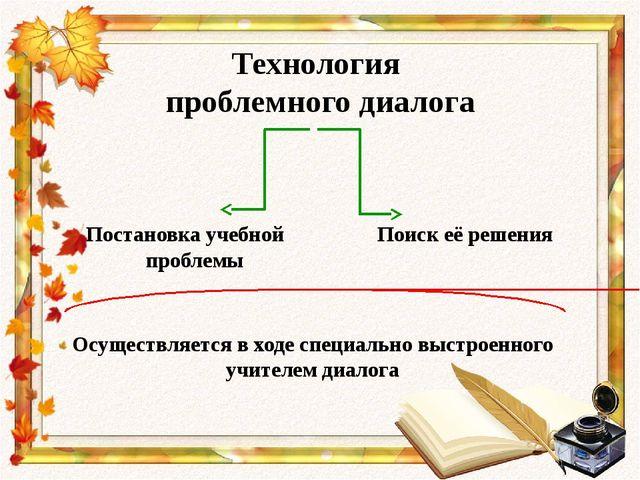Технология проблемного диалога Постановка учебной проблемы Поиск её решения...