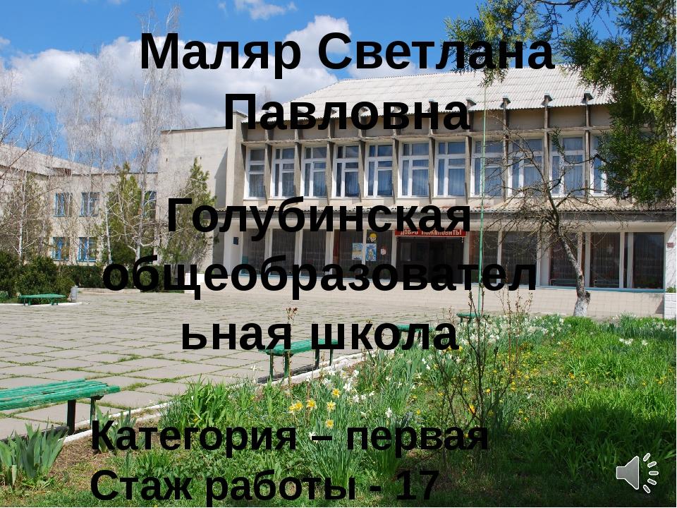 Маляр Светлана Павловна Голубинская общеобразовательная школа Категория – пер...