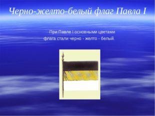 Черно-желто-белый флаг Павла I При Павле I основными цветами флага стали черн