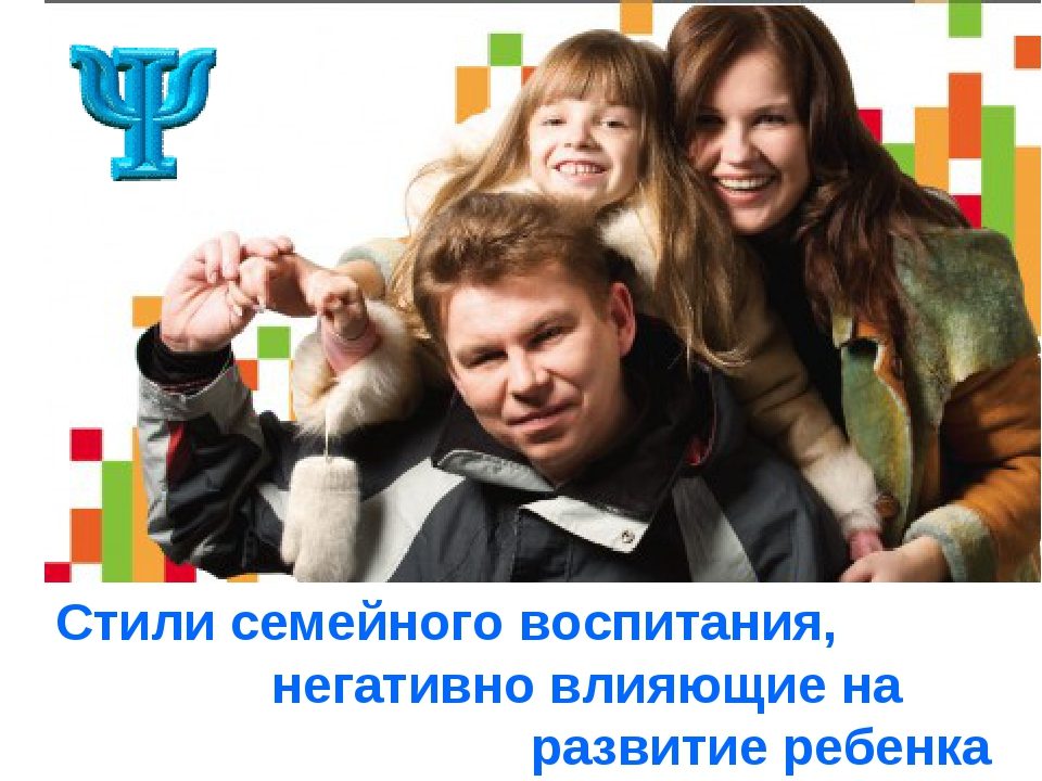 Стили семейного воспитания, негативно влияющие на развитие ребенка