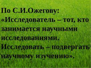 По С.И.Ожегову: «Исследователь – тот, кто занимается научными исследованиями.