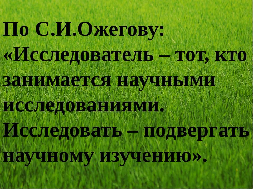 По С.И.Ожегову: «Исследователь – тот, кто занимается научными исследованиями....