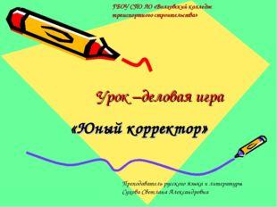 Урок –деловая игра «Юный корректор» ГБОУ СПО ЛО «Волховский колледж транспор