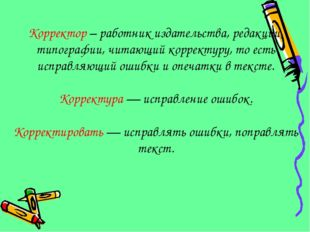 Корректор – работник издательства, редакции, типографии, читающий корректуру,