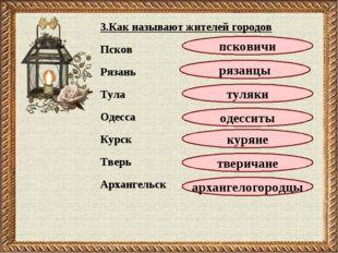 3.Как называют жителей городов Псков Рязань Тула Одесса Курск Тверь Архангель