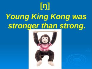 [ŋ] Young King Kong was stronger than strong.