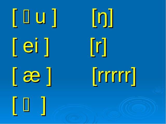 [ əu ] [ŋ] [ ei ] [r] [ æ ] [rrrrr] [ ɒ ]