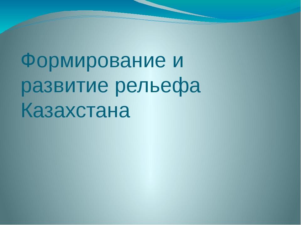 Формирование и развитие рельефа Казахстана