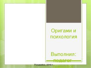 Оригами и психология Выполнил: педагог-психолог КГА ПОУ «РЖДК» Конах Лидия Се