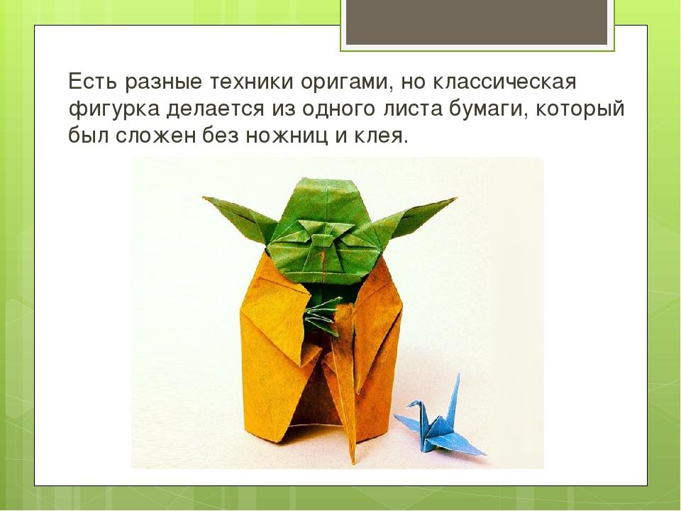 Есть разные техники оригами, но классическая фигурка делается из одного листа...
