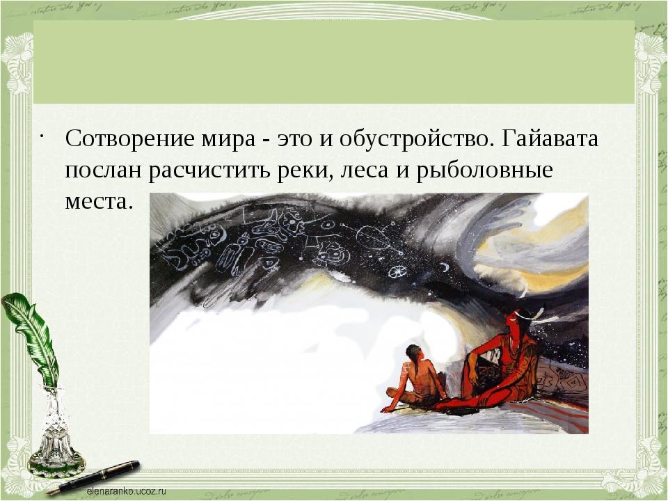 Сотворение мира - это и обустройство. Гайавата послан расчистить реки, леса...