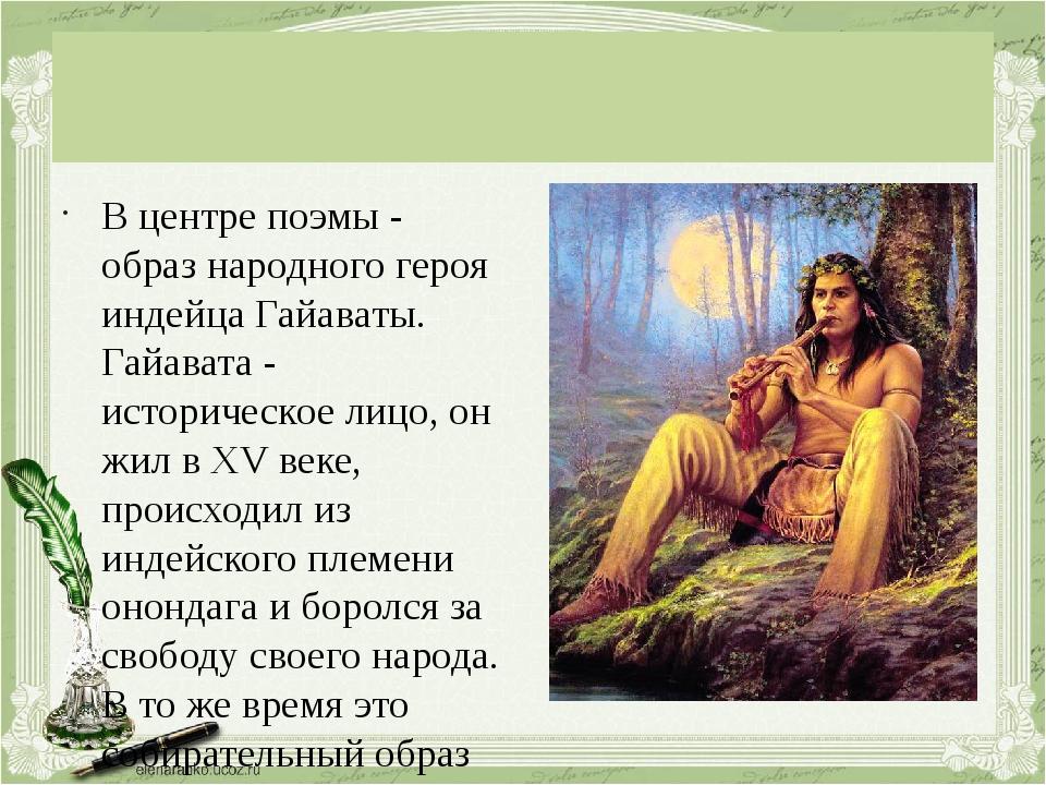 В центре поэмы - образ народного героя индейца Гайаваты. Гайавата - историче...