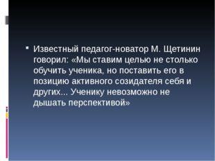 Известный педагог-новатор М. Щетинин говорил: «Мы ставим целью не столько об