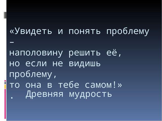 «Увидеть и понять проблему – наполовину решить её, но если не видишь проблему...