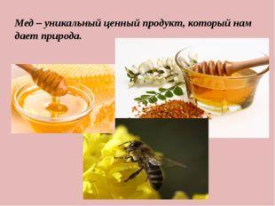 Мед – уникальный ценный продукт, который нам дает природа.