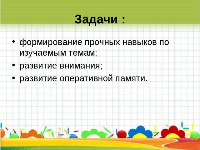 Задачи : формирование прочных навыков по изучаемым темам; развитие внимания;...