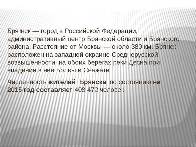 Бря́нск — город в Российской Федерации, административный центр Брянской облас...