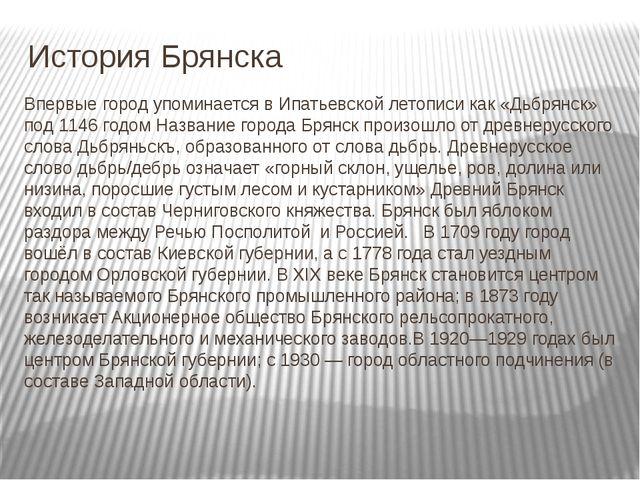История Брянска Впервые город упоминается в Ипатьевской летописи как «Дьбрян...