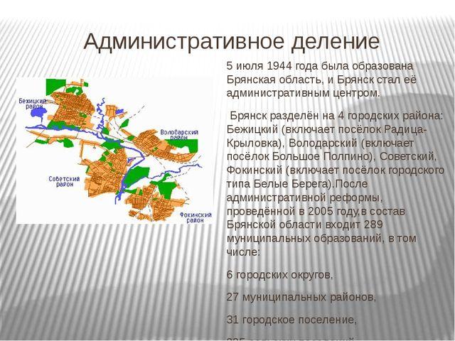 Административное деление  5 июля 1944 года была образована Брянская область,...