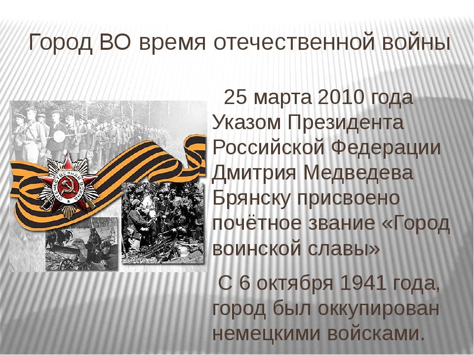 Город ВО время отечественной войны   25 марта 2010 года Указом Президента Ро...
