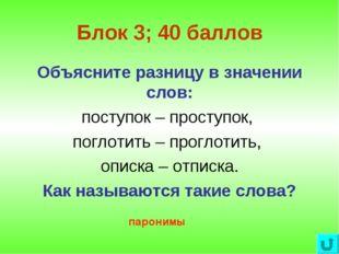 Блок 3; 40 баллов Объясните разницу в значении слов: поступок – проступок, по