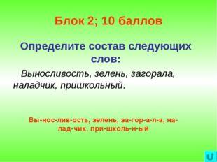 Блок 2; 10 баллов Определите состав следующих слов: Выносливость, зелень, заг